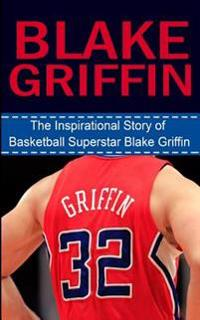 Blake Griffin: The Inspirational Story of Basketball Superstar Blake Griffin