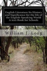 English Literature Its History and Significance for the Life of the English-Speaking World a Text-Book for Schools