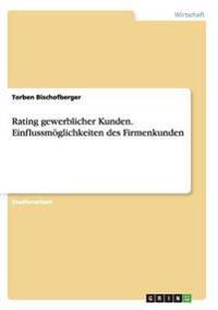 Rating Gewerblicher Kunden. Einflussmoglichkeiten Des Firmenkunden