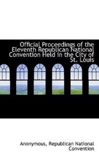 Official Proceedings of the Eleventh Republican National Convention Held in the City of St. Louis