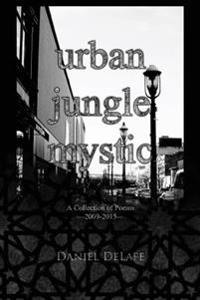 Urban Jungle Mystic: A Collection of Poems (2009-2015)