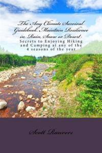 The Any Climate Survival Guidebook. Maintain Resilience in Rain, Snow or Desert: Secrets to Enjoying Hiking and Camping at Any of the 4 Seasons of the