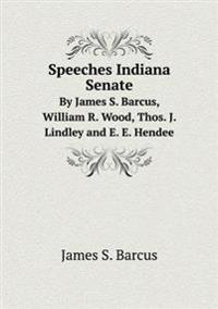 Speeches Indiana Senate by James S. Barcus, William R. Wood, Thos. J. Lindley and E. E. Hendee
