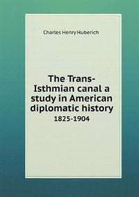 The Trans-Isthmian Canal a Study in American Diplomatic History 1825-1904