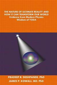 The Nature of Ultimate Reality and How It Can Transform Our World: Evidence from Modern Physics; Wisdom of Yoda