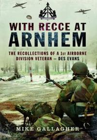 With Recce at Arnhem: The Recollections of Trooper Des Evans a 1st Airborne Division Veteran