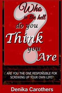 Who in the Hell Do You Think You Are: Are You the One Responsible for Screwing Up Your Own Life?