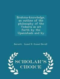 Brahma-Knowledge, an Outline of the Philosophy of the Vedanta as Set Forth by the Upanishads and by - Scholar's Choice Edition