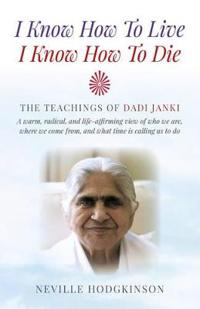 I Know How to Live, I Know How to Die: The Teachings of Dadi Janki - A Warm, Radical, and Life-Affirming View of Who We Are, Where We Come From, and W