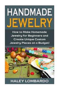 Handmade Jewelry: Jewelry Making for Beginners: Create Unique Custom Homemade Jewelry Pieces on a Budget