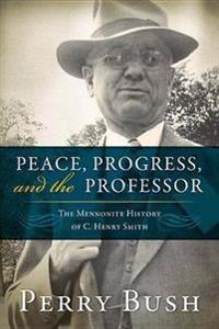 Peace, Progress and the Professor: The Mennonite History of C. Henry Smith
