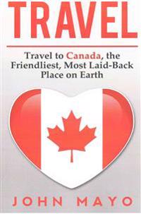Travel: Travel to Canada, the Friendliest Most Laid-Back Place on Earth