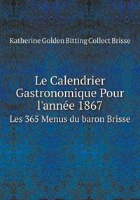 Le Calendrier Gastronomique Pour L'Annee 1867 Les 365 Menus Du Baron Brisse