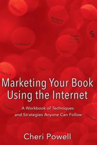 Marketing Your Book Using the Internet: A Workbook of Techniques and Strategies Anyone Can Follow