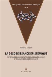 La Désobéissance épistémique: Rhétorique de la Modernité, Logique de la Colonialité Et Grammaire de la Décolonialité