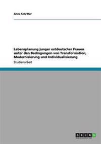 Lebensplanung Junger Ostdeutscher Frauen Unter Den Bedingungen Von Transformation, Modernisierung Und Individualisierung