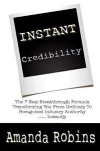 I.N.S.T.A.N.T. Credibility: The 7 Step Breakthrough Formula Transforming You from Ordinary to Recognised Industry Authority ... Instantly