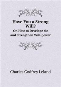 Have You a Strong Will? Or, How to Develope Sic and Strengthen Will-Power
