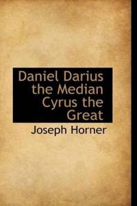 Daniel Darius the Median Cyrus the Great