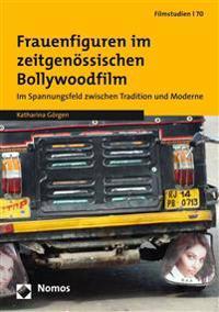 Frauenfiguren Im Zeitgenossischen Bollywoodfilm: Im Spannungsfeld Zwischen Tradition Und Moderne