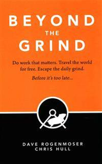 Beyond the Grind: How to Do Work That Matters, Travel the World for Free, and Escape the Daily Grind Before It's Too Late.