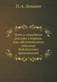 Plen I Stradanie Rossiyan U Turkov, Ili, Obstoyatelnoe Opisanie Bedstvennyh Priklyuchenij