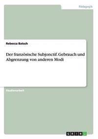 Der Franzosische Subjonctif. Gebrauch Und Abgrenzung Von Anderen Modi