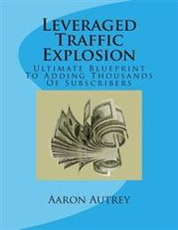 Leveraged Traffic Explosion: Ultimate Blueprint to Adding Thousands of Subscribers