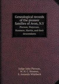 Genealogical Records of the Pioneer Families of Avon, N.y Pierson, Waterous, Hosmere, Martin, and Their Descendants