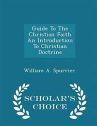 Guide to the Christian Faith an Introduction to Christian Doctrine - Scholar's Choice Edition