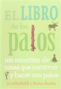 El Libro de Los Palos: Un Monton de Cosas Que Construir y Hacer Con Palos