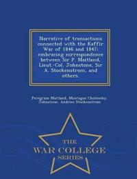 Narrative of Transactions Connected with the Kaffir War of 1846 and 1847; Embracing Correspondence Between Sir P. Maitland, Lieut.-Col. Johnstone, Sir A. Stockenstrom, and Others. - War College Series