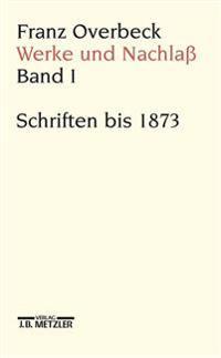 Franz Overbeck: Werke Und Nachla: Band 1: Schriften Bis 1873
