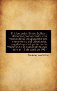 El Libertador Simon Bolivar; Discursos Pronunciados Con Motivo de la Inauguracion del Monumento del