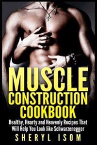 Muscle Construction Cookbook: Healthy, Hearty and Heavenly Recipes That Will Help You Look Like Schwarzenegger