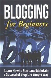 Blogging for Beginners: Learn How to Start and Maintain a Successful Blog the Simple Way