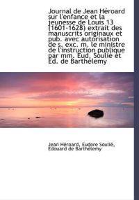 Journal de Jean Heroard Sur L'Enfance Et La Jeunesse de Louis 13 (1601-1628) Extrait Des Manuscrits