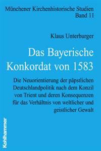Das Bayerische Konkordat Von 1583: Die Neuorientierung Der Papstlichen Deutschlandpolitik Nach Dem Konzil Von Trient Und Deren Konsequenzen Fur Das Ve
