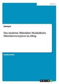 Das Moderne Mittelalter. Musikalische Mittelalterrezeption Im Alltag