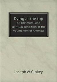 Dying at the Top Or, the Moral and Spiritual Condition of the Young Men of America