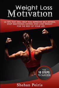 Weight Loss Motivation: 10 Tips That Will Help You Improve Self-Esteem, Stop Emotional Eating, and Lose Weight for the Rest of Your Life