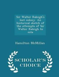 Sir Walter Raleigh's Lost Colony. an Historical Sketch of the Attempts of Sir Walter Raleigh to Esta - Scholar's Choice Edition