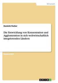 Die Entwicklung Von Konzentration Und Agglomeration in Sich Weltwirtschaftlich Integrierenden Landern