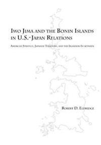 Iwo Jima and the Bonin Islands in U.S.-Japan Relations: American Strategy, Japanese Territory, and the Islanders In-Between