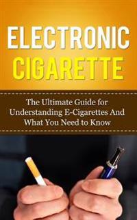 Electronic Cigarette: The Ultimate Guide for Understanding E-Cigarettes and What You Need to Know