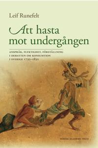 Att hasta mot undergången : anspråk, flyktighet, förställning i debatten om konsumtion i Sverige 1730-1830