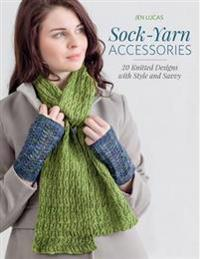 Sock-Yarn Accessories: 20 Knitted Designs with Style and Savvy