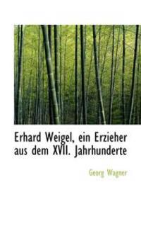 Erhard Weigel, Ein Erzieher Aus Dem XVII. Jahrhunderte