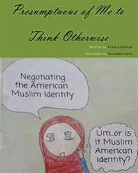 Presumptuous of Me to Think Otherwise: Negotiating the American Muslim Identity