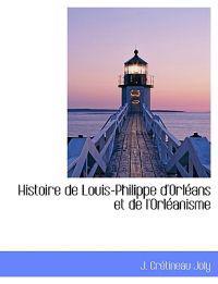 Histoire de Louis-Philippe D'Orleans Et de L'Orleanisme